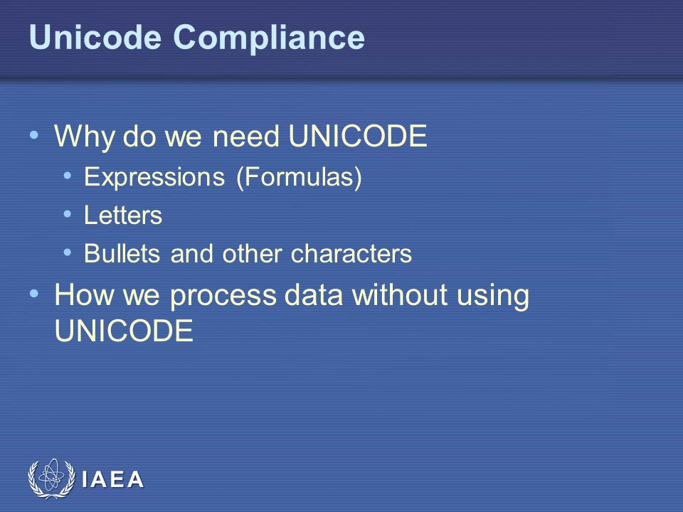IAEA Unicode Compliance Why do we need UNICODE Expressions (Formulas) Letters Bullets and other characters How we process data without using UNICODE