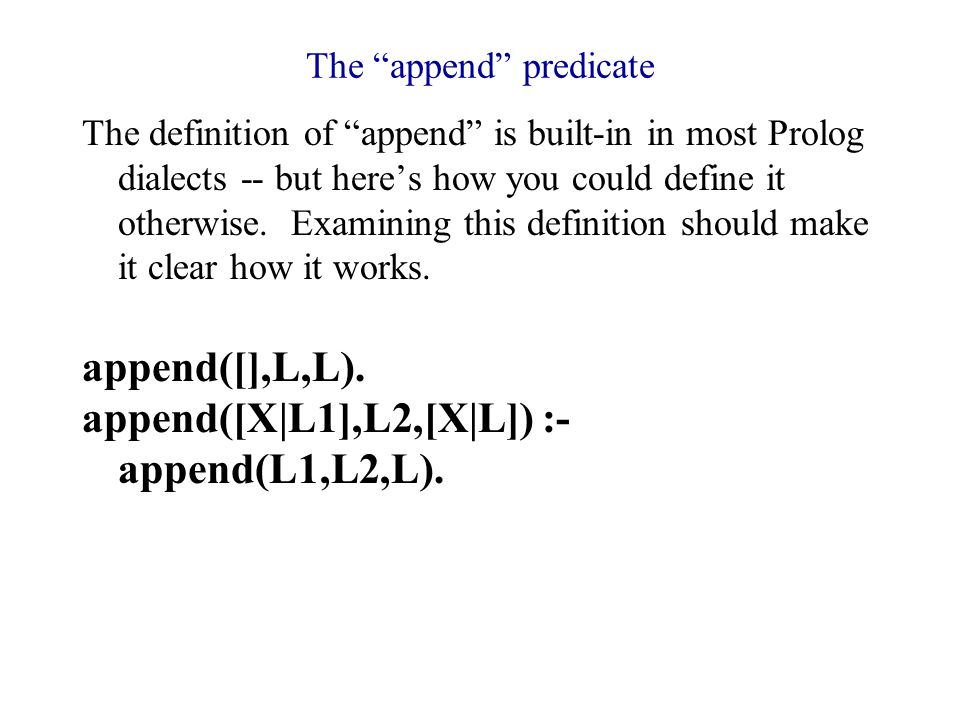 The append predicate The definition of append is built-in in most Prolog dialects -- but here's how you could define it otherwise.