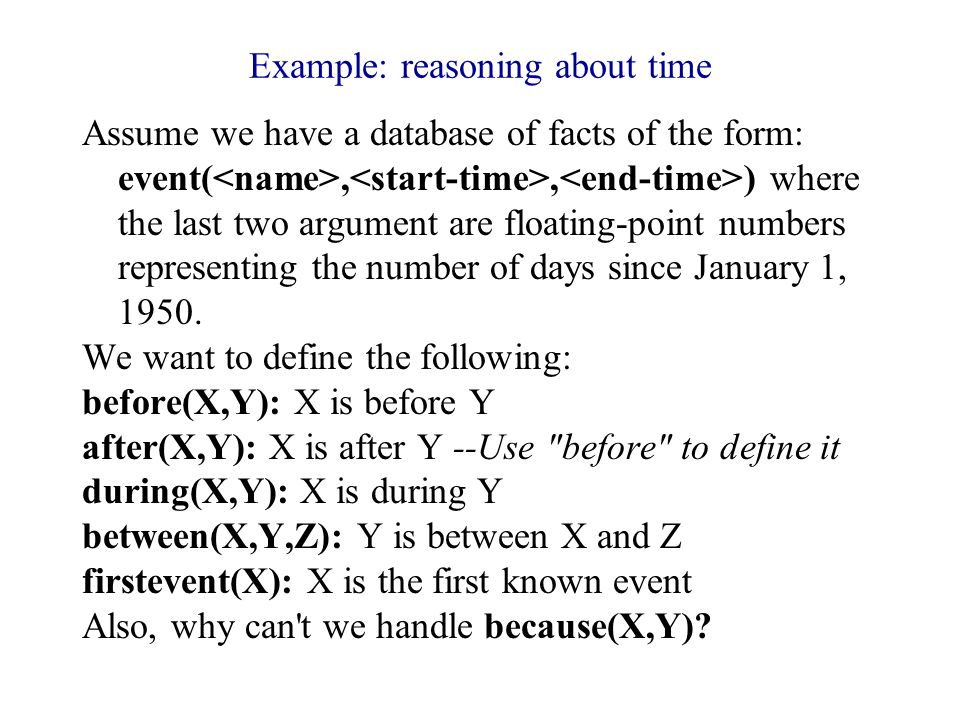 Example: reasoning about time Assume we have a database of facts of the form: event(,, ) where the last two argument are floating-point numbers representing the number of days since January 1, 1950.