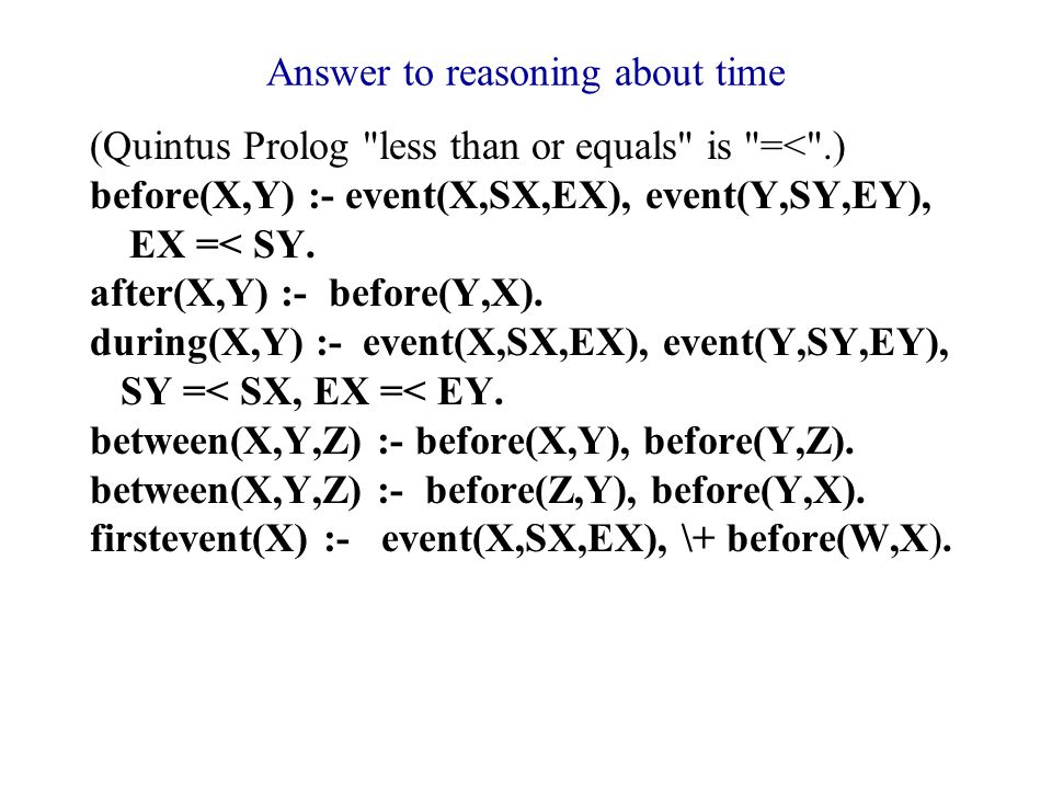 Answer to reasoning about time (Quintus Prolog less than or equals is =< .) before(X,Y) :- event(X,SX,EX), event(Y,SY,EY), EX =< SY.