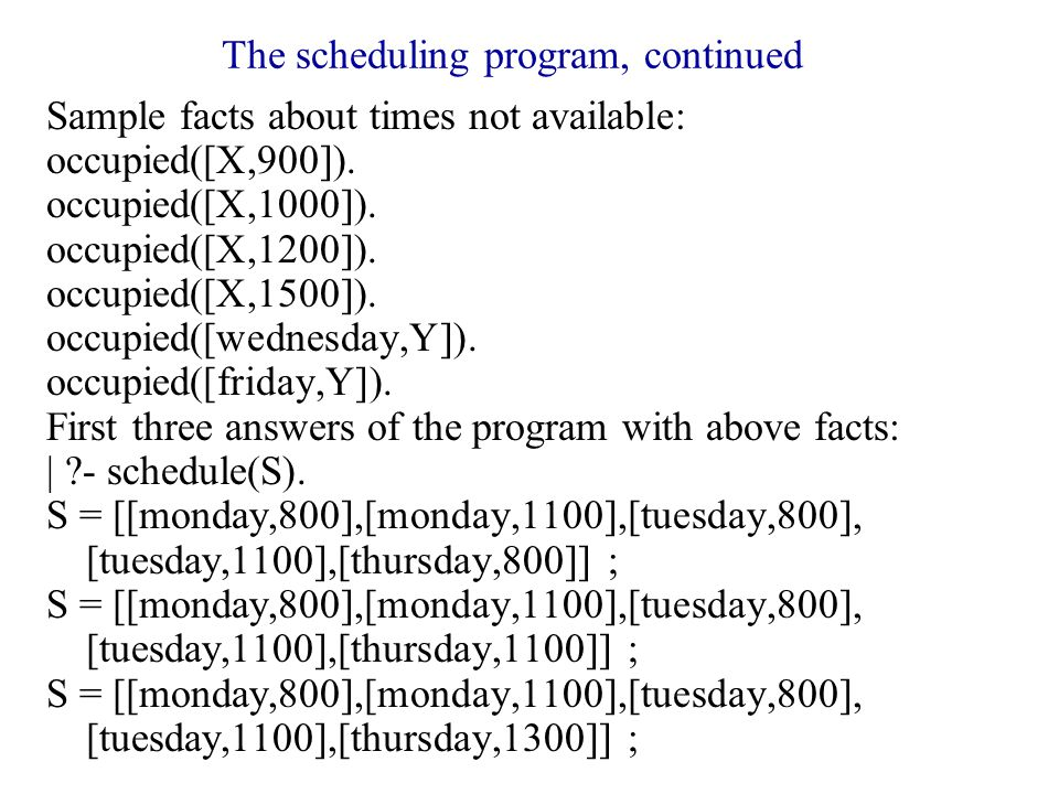 The scheduling program, continued Sample facts about times not available: occupied([X,900]).