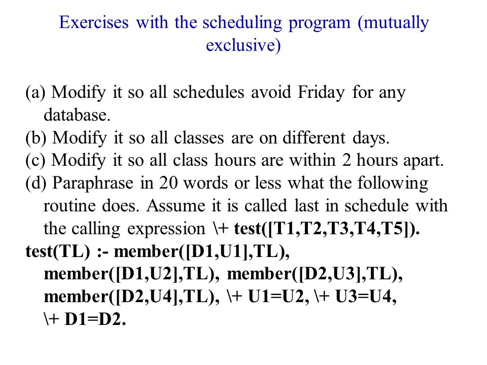 Exercises with the scheduling program (mutually exclusive) (a) Modify it so all schedules avoid Friday for any database.