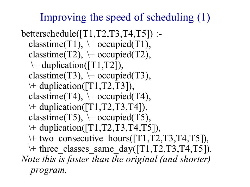 Improving the speed of scheduling (1) betterschedule([T1,T2,T3,T4,T5]) :- classtime(T1), \+ occupied(T1), classtime(T2), \+ occupied(T2), \+ duplication([T1,T2]), classtime(T3), \+ occupied(T3), \+ duplication([T1,T2,T3]), classtime(T4), \+ occupied(T4), \+ duplication([T1,T2,T3,T4]), classtime(T5), \+ occupied(T5), \+ duplication([T1,T2,T3,T4,T5]), \+ two_consecutive_hours([T1,T2,T3,T4,T5]), \+ three_classes_same_day([T1,T2,T3,T4,T5]).