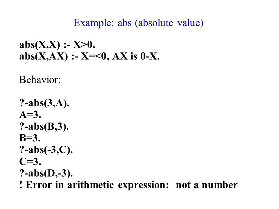 Example: abs (absolute value) abs(X,X) :- X>0. abs(X,AX) :- X=<0, AX is 0-X.