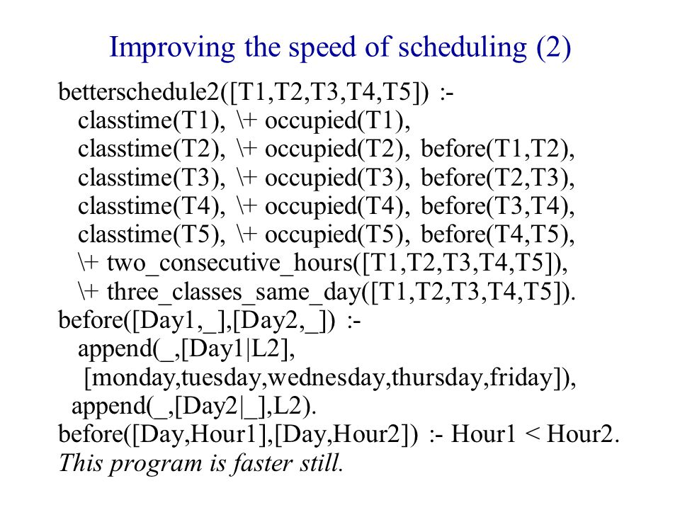 Improving the speed of scheduling (2) betterschedule2([T1,T2,T3,T4,T5]) :- classtime(T1), \+ occupied(T1), classtime(T2), \+ occupied(T2), before(T1,T2), classtime(T3), \+ occupied(T3), before(T2,T3), classtime(T4), \+ occupied(T4), before(T3,T4), classtime(T5), \+ occupied(T5), before(T4,T5), \+ two_consecutive_hours([T1,T2,T3,T4,T5]), \+ three_classes_same_day([T1,T2,T3,T4,T5]).