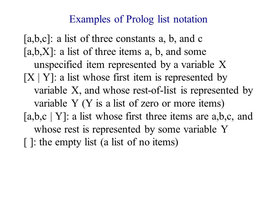 Examples of Prolog list notation [a,b,c]: a list of three constants a, b, and c [a,b,X]: a list of three items a, b, and some unspecified item represented by a variable X [X | Y]: a list whose first item is represented by variable X, and whose rest-of-list is represented by variable Y (Y is a list of zero or more items) [a,b,c | Y]: a list whose first three items are a,b,c, and whose rest is represented by some variable Y [ ]: the empty list (a list of no items)