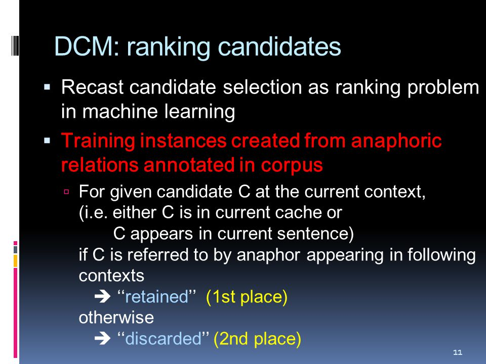 DCM: ranking candidates  Recast candidate selection as ranking problem in machine learning  Training instances created from anaphoric relations annotated in corpus  For given candidate C at the current context, (i.e.