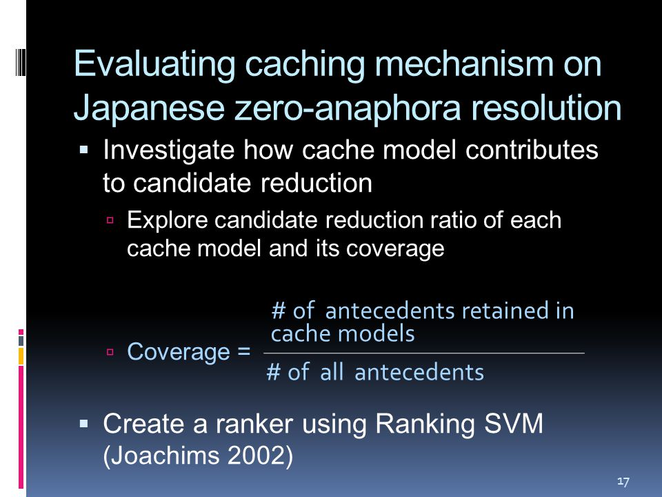 Evaluating caching mechanism on Japanese zero-anaphora resolution  Investigate how cache model contributes to candidate reduction  Explore candidate reduction ratio of each cache model and its coverage  Coverage =  Create a ranker using Ranking SVM (Joachims 2002) 17 # of antecedents retained in cache models # of all antecedents