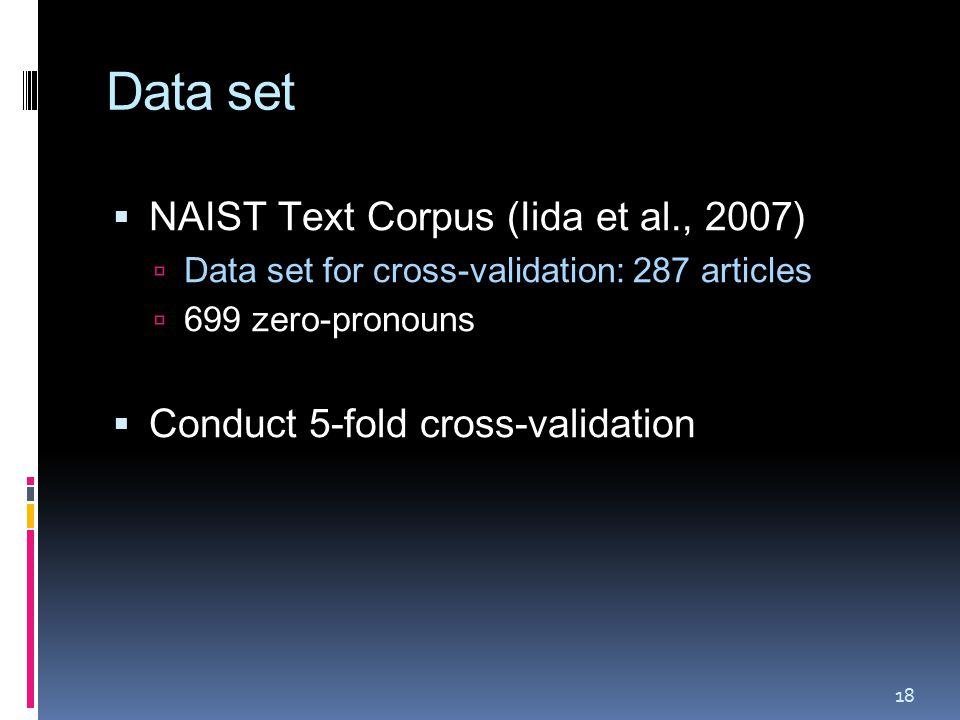 Data set  NAIST Text Corpus (Iida et al., 2007)  Data set for cross-validation: 287 articles  699 zero-pronouns  Conduct 5-fold cross-validation 18