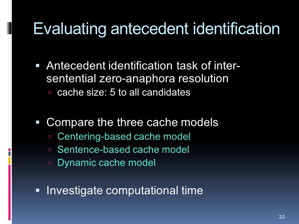 Evaluating antecedent identification  Antecedent identification task of inter- sentential zero-anaphora resolution  cache size: 5 to all candidates  Compare the three cache models  Centering-based cache model  Sentence-based cache model  Dynamic cache model  Investigate computational time 22
