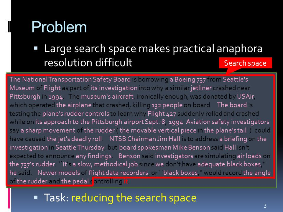 Problem  Large search space makes practical anaphora resolution difficult  Task: reducing the search space 3 The National Transportation Safety Board is borrowing a Boeing 737 from Seattle s Museum of Flight as part of its investigation into why a similar jetliner crashed near Pittsburgh in 1994.