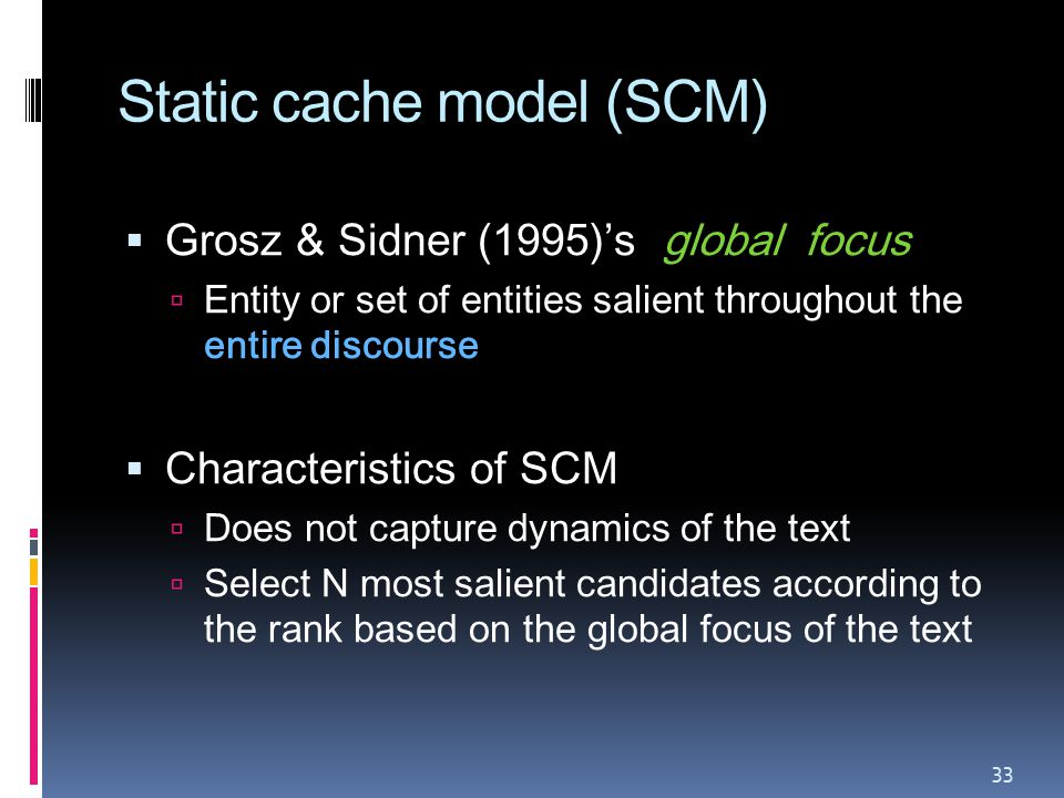 Static cache model (SCM)  Grosz & Sidner (1995)'s global focus  Entity or set of entities salient throughout the entire discourse  Characteristics of SCM  Does not capture dynamics of the text  Select N most salient candidates according to the rank based on the global focus of the text 33