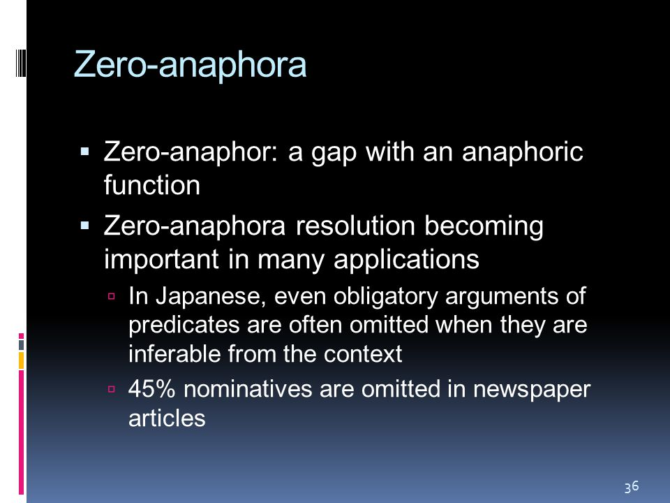 Zero-anaphora  Zero-anaphor: a gap with an anaphoric function  Zero-anaphora resolution becoming important in many applications  In Japanese, even obligatory arguments of predicates are often omitted when they are inferable from the context  45% nominatives are omitted in newspaper articles 36
