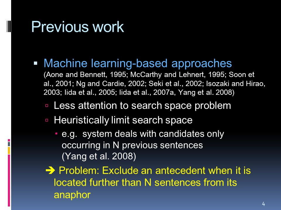 Previous work  Machine learning-based approaches (Aone and Bennett, 1995; McCarthy and Lehnert, 1995; Soon et al., 2001; Ng and Cardie, 2002; Seki et al., 2002; Isozaki and Hirao, 2003; Iida et al., 2005; Iida et al., 2007a, Yang et al.