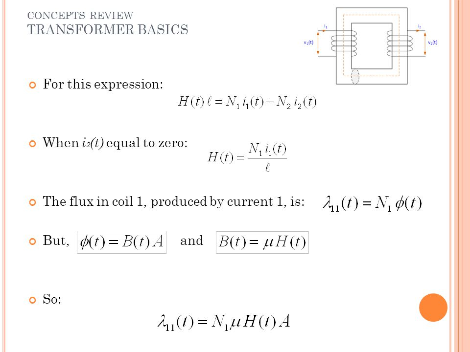 For this expression: When i 2 (t) equal to zero: The flux in coil 1, produced by current 1, is: But, and So: CONCEPTS REVIEW TRANSFORMER BASICS