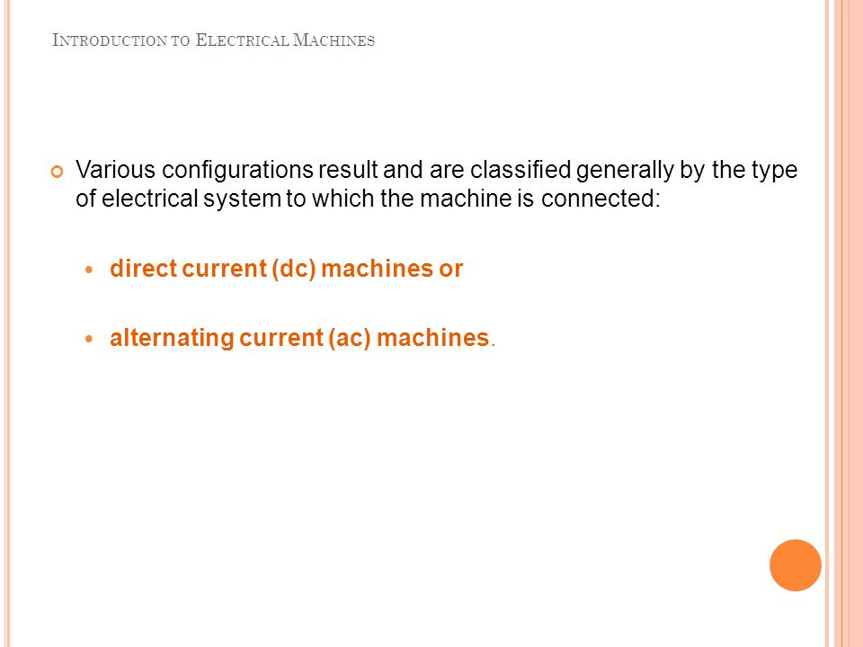 I NTRODUCTION TO E LECTRICAL M ACHINES Various configurations result and are classified generally by the type of electrical system to which the machine