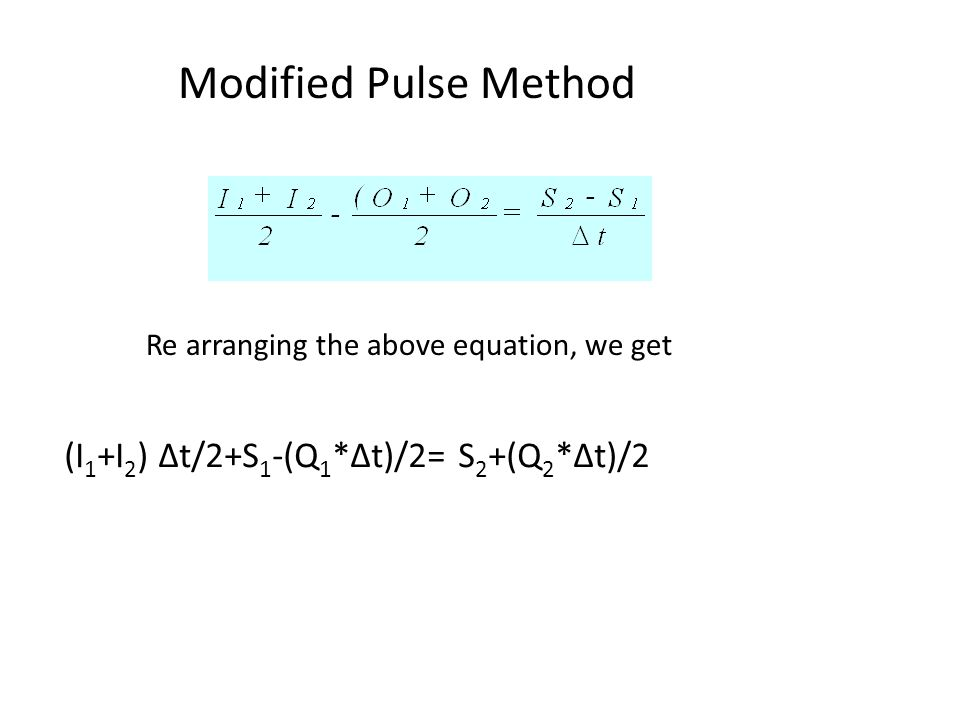 Modified Pulse Method (I 1 +I 2 ) Δt/2+S 1 -(Q 1 *Δt)/2= S 2 +(Q 2 *Δt)/2 Re arranging the above equation, we get