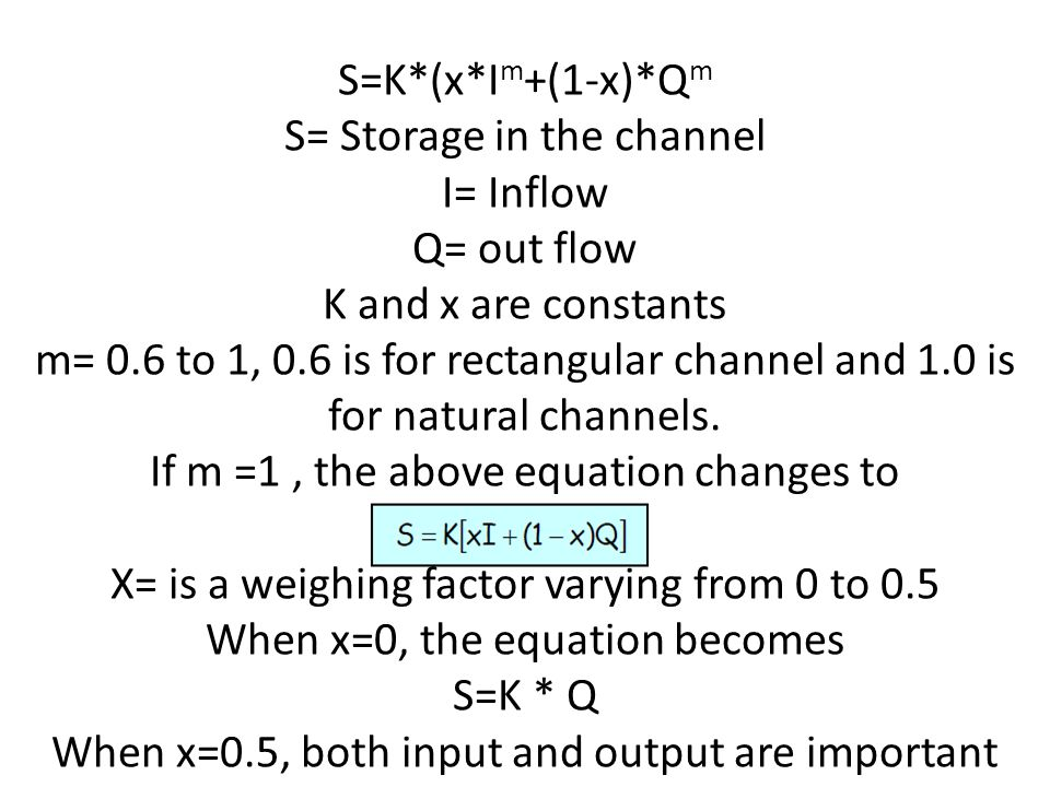S= Storage in the channel I= Inflow Q= out flow K and x are constants m= 0.6 to 1, 0.6 is for rectangular channel and 1.0 is for natural channels. If