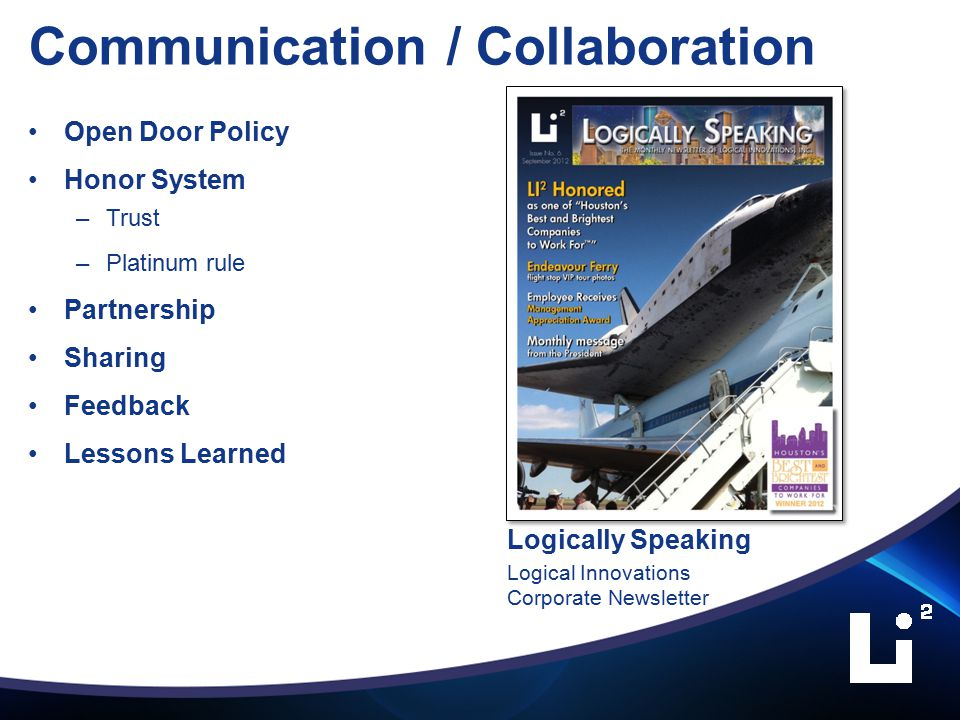 Communication / Collaboration Open Door Policy Honor System –Trust –Platinum rule Partnership Sharing Feedback Lessons Learned Logically Speaking Logical Innovations Corporate Newsletter