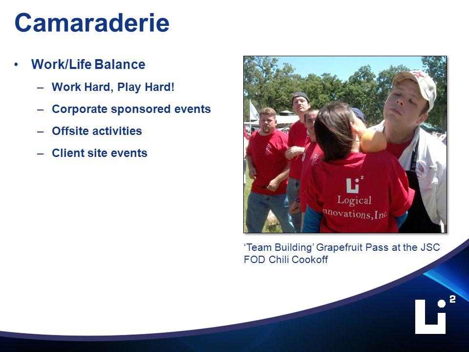 Camaraderie Work/Life Balance –Work Hard, Play Hard.