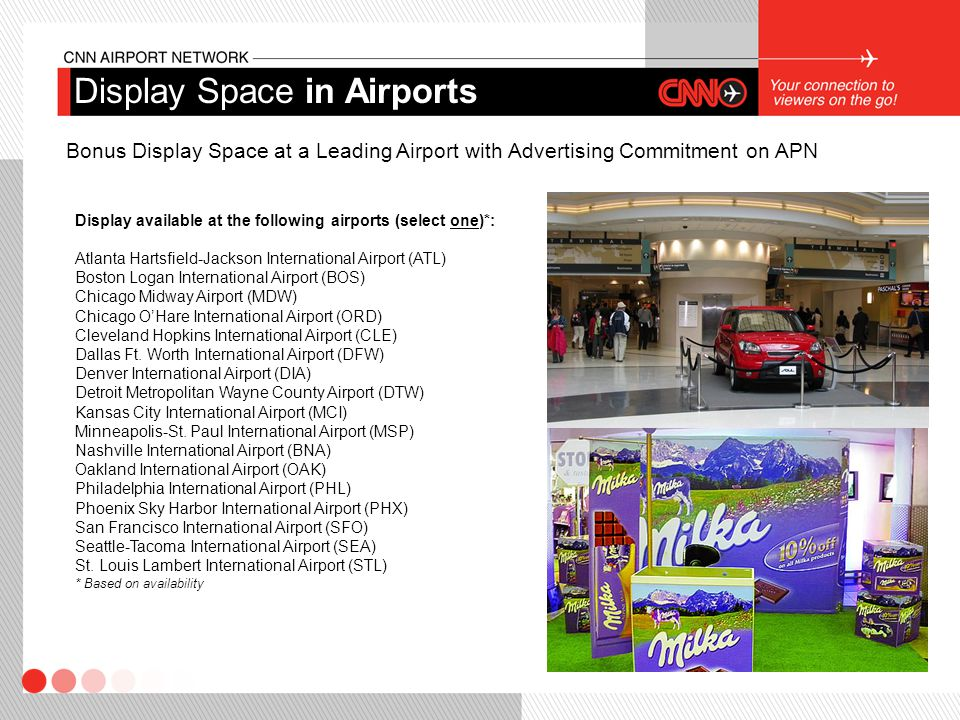 Bonus Display Space at a Leading Airport with Advertising Commitment on APN Display available at the following airports (select one)*: Atlanta Hartsfield-Jackson International Airport (ATL) Boston Logan International Airport (BOS) Chicago Midway Airport (MDW) Chicago O'Hare International Airport (ORD) Cleveland Hopkins International Airport (CLE) Dallas Ft.