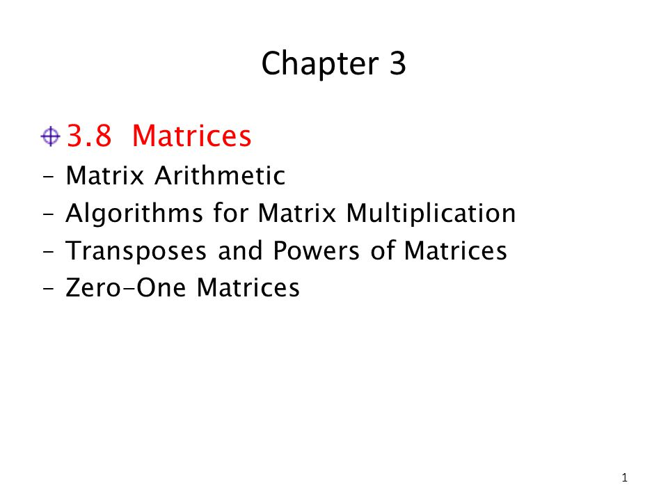 Chapter 3 3.8 Matrices ‒Matrix Arithmetic ‒Algorithms for Matrix Multiplication ‒Transposes and Powers of Matrices ‒Zero-One Matrices 1