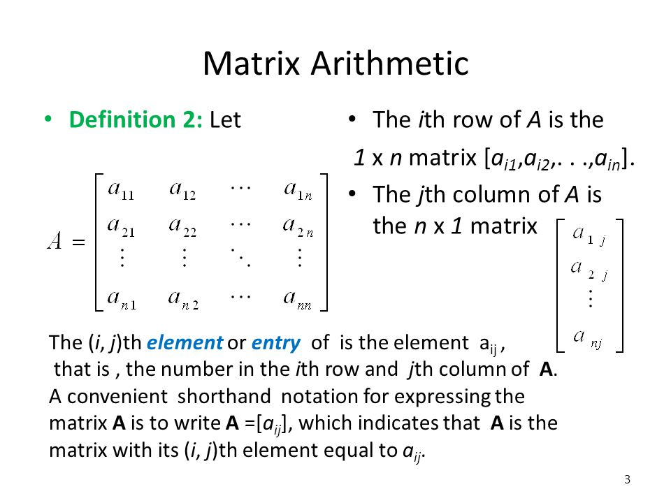 Matrix Arithmetic Definition 2: Let The ith row of A is the 1 x n matrix [a i1,a i2,...,a in ]. The jth column of A is the n x 1 matrix The (i, j)th e