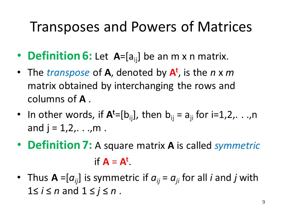Transposes and Powers of Matrices Definition 6: Let A=[a ij ] be an m x n matrix. The transpose of A, denoted by A t, is the n x m matrix obtained by