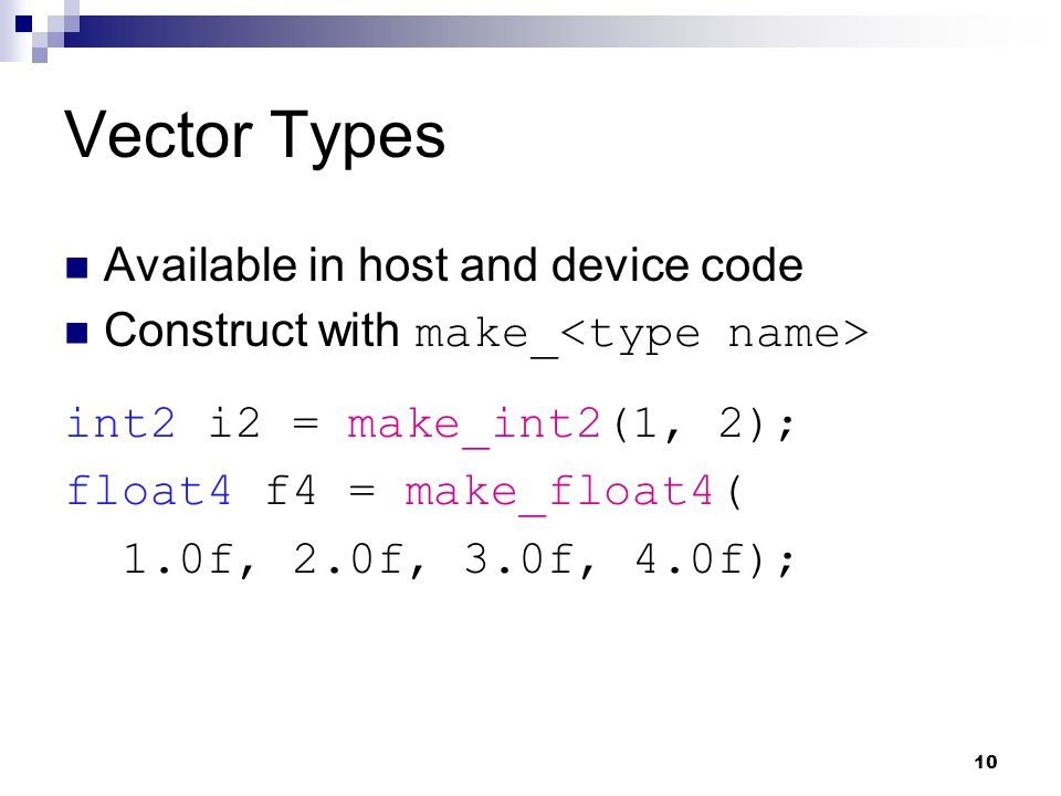 Vector Types Available in host and device code Construct with make_ int2 i2 = make_int2(1, 2); float4 f4 = make_float4( 1.0f, 2.0f, 3.0f, 4.0f); 10