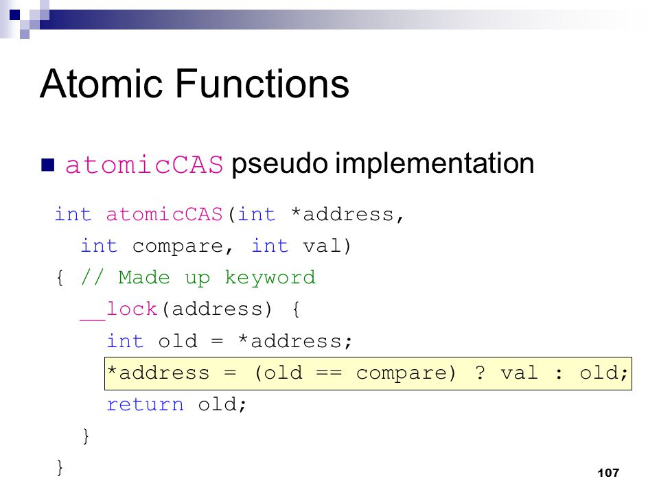 Atomic Functions atomicCAS pseudo implementation int atomicCAS(int *address, int compare, int val) { // Made up keyword __lock(address) { int old = *address; *address = (old == compare) .