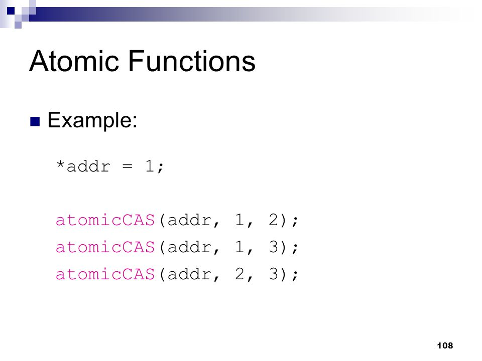 Atomic Functions Example: *addr = 1; atomicCAS(addr, 1, 2); atomicCAS(addr, 1, 3); atomicCAS(addr, 2, 3); 108