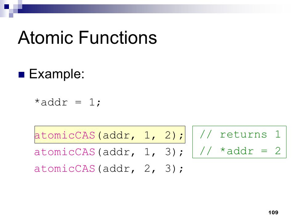 Atomic Functions Example: *addr = 1; atomicCAS(addr, 1, 2); atomicCAS(addr, 1, 3); atomicCAS(addr, 2, 3); // returns 1 // *addr = 2 109