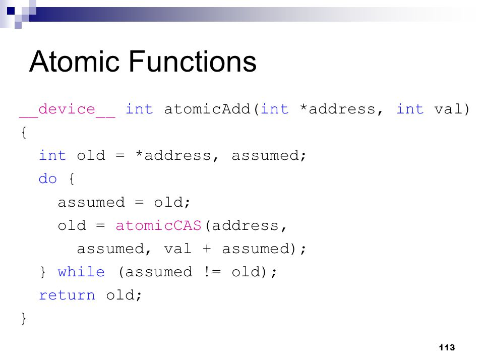Atomic Functions __device__ int atomicAdd(int *address, int val) { int old = *address, assumed; do { assumed = old; old = atomicCAS(address, assumed, val + assumed); } while (assumed != old); return old; } 113