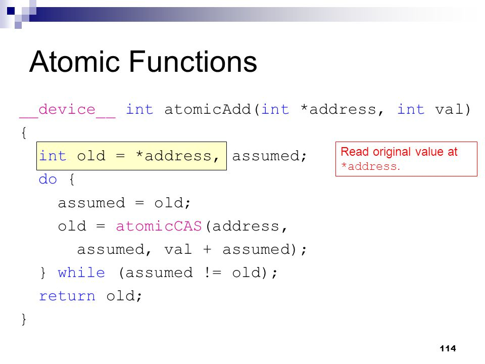 Atomic Functions __device__ int atomicAdd(int *address, int val) { int old = *address, assumed; do { assumed = old; old = atomicCAS(address, assumed, val + assumed); } while (assumed != old); return old; } Read original value at *address.
