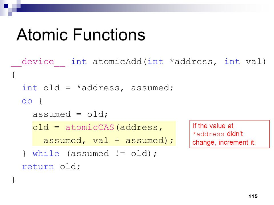 Atomic Functions __device__ int atomicAdd(int *address, int val) { int old = *address, assumed; do { assumed = old; old = atomicCAS(address, assumed, val + assumed); } while (assumed != old); return old; } If the value at *address didn't change, increment it.