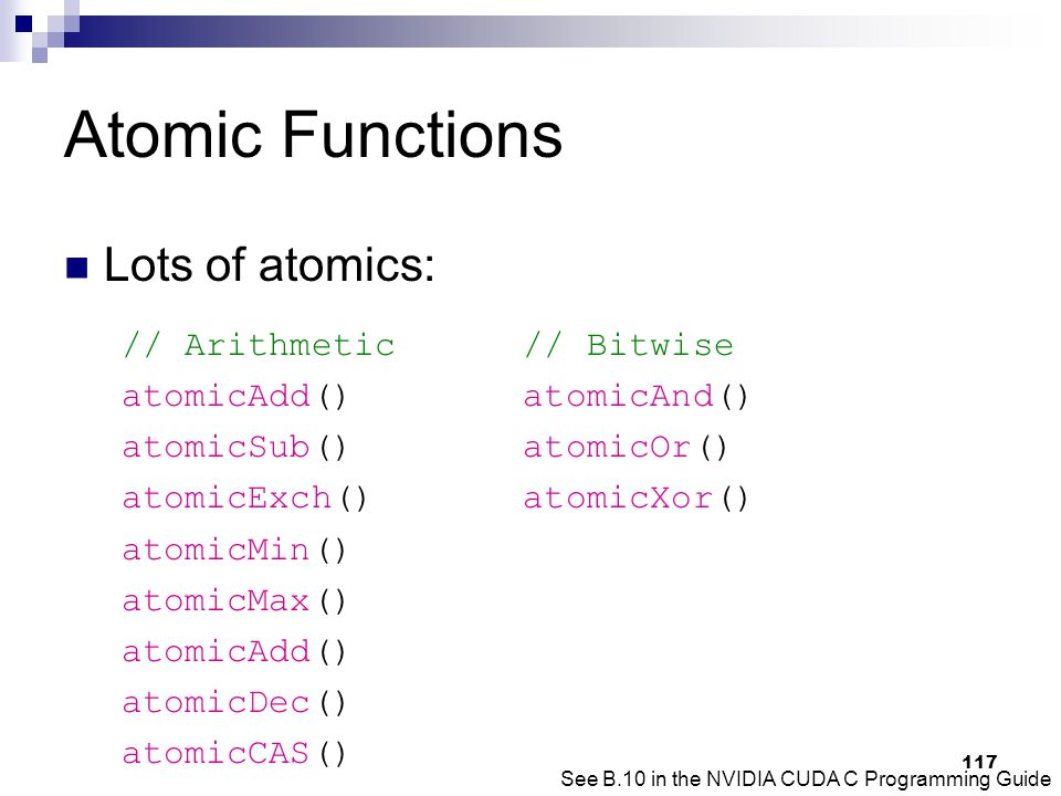 Atomic Functions Lots of atomics: // Arithmetic // Bitwise atomicAdd() atomicAnd() atomicSub() atomicOr() atomicExch() atomicXor() atomicMin() atomicMax() atomicAdd() atomicDec() atomicCAS() See B.10 in the NVIDIA CUDA C Programming Guide 117