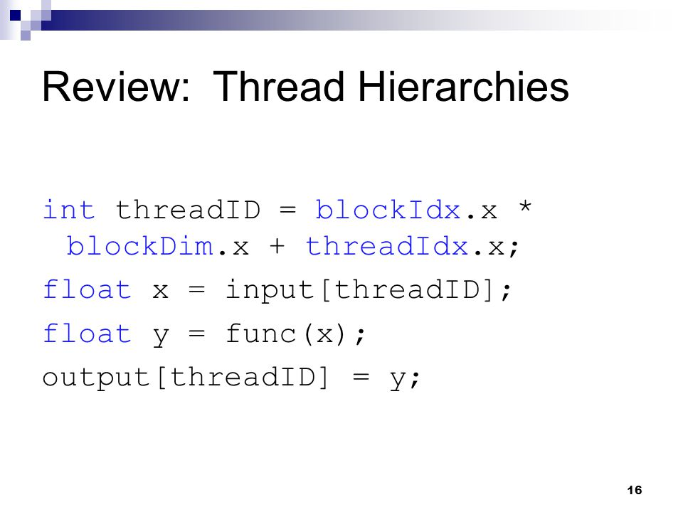 Review: Thread Hierarchies int threadID = blockIdx.x * blockDim.x + threadIdx.x; float x = input[threadID]; float y = func(x); output[threadID] = y; 16