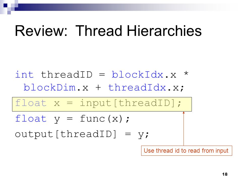 Review: Thread Hierarchies int threadID = blockIdx.x * blockDim.x + threadIdx.x; float x = input[threadID]; float y = func(x); output[threadID] = y; Use thread id to read from input 18