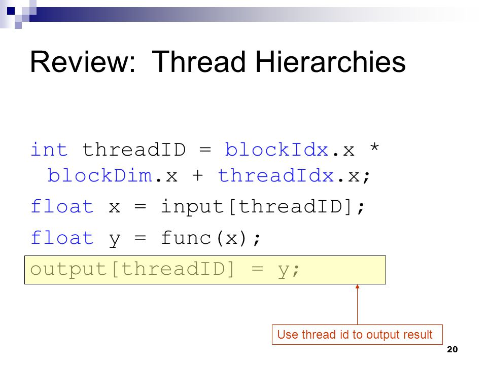 Review: Thread Hierarchies int threadID = blockIdx.x * blockDim.x + threadIdx.x; float x = input[threadID]; float y = func(x); output[threadID] = y; Use thread id to output result 20
