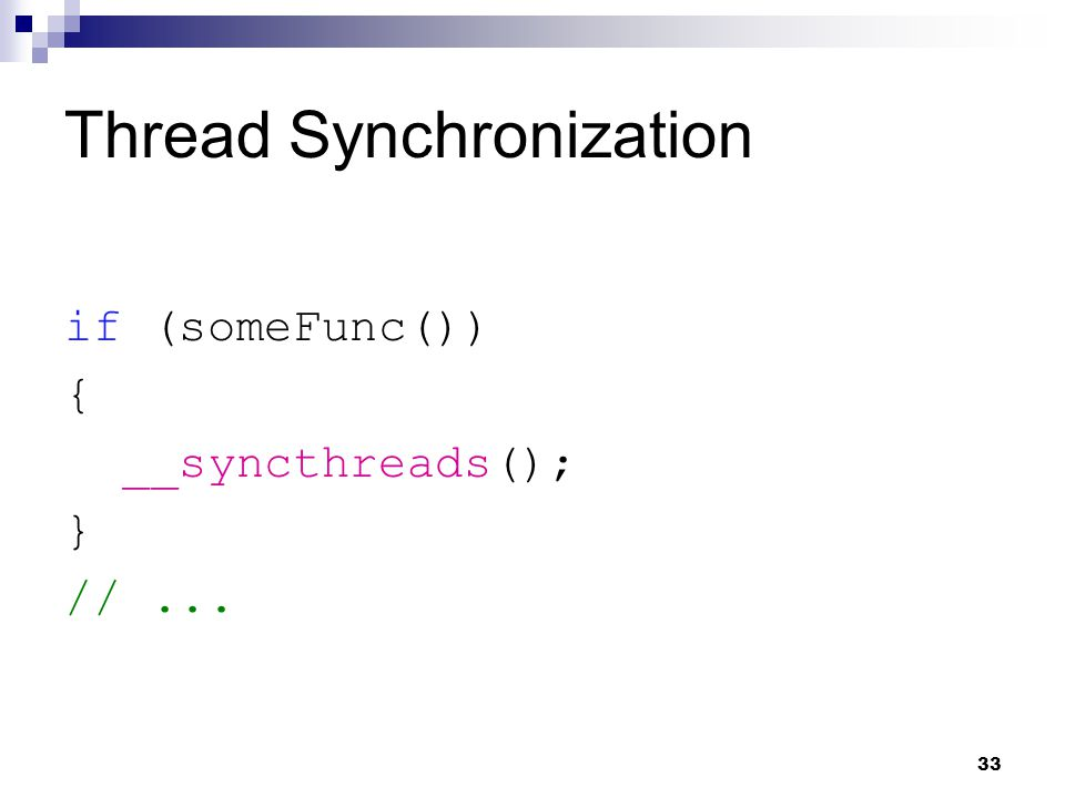 Thread Synchronization if (someFunc()) { __syncthreads(); } //... 33
