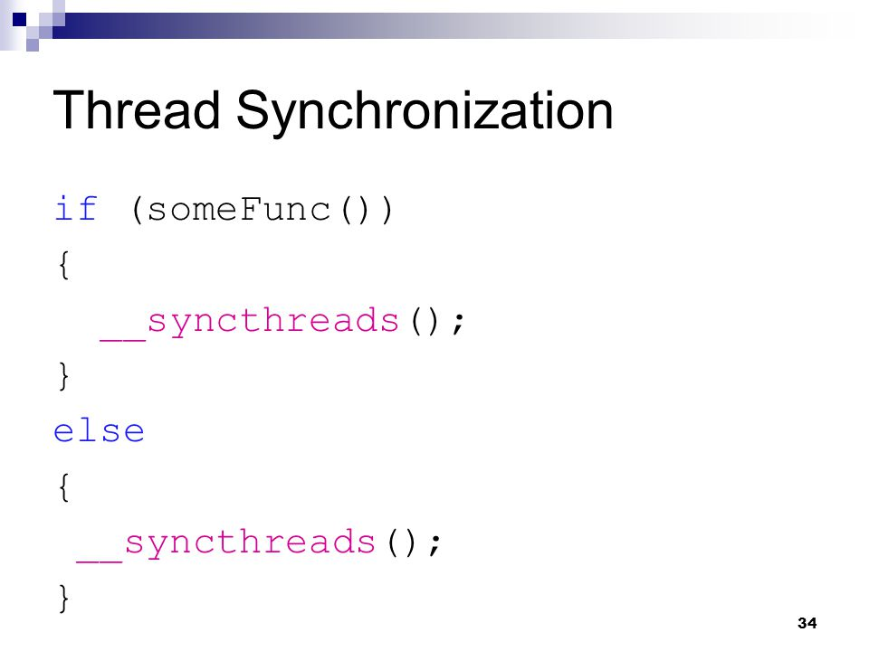 Thread Synchronization if (someFunc()) { __syncthreads(); } else { __syncthreads(); } 34