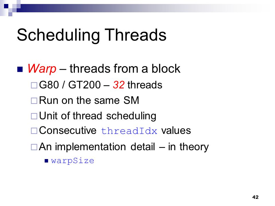 Scheduling Threads Warp – threads from a block  G80 / GT200 – 32 threads  Run on the same SM  Unit of thread scheduling  Consecutive threadIdx values  An implementation detail – in theory warpSize 42
