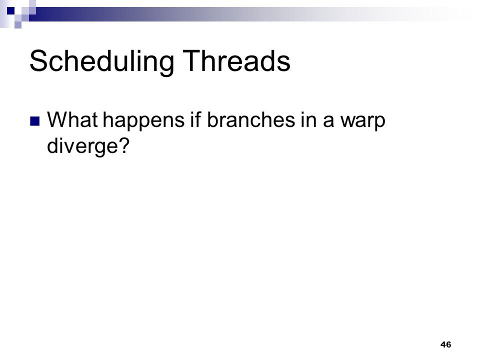 Scheduling Threads What happens if branches in a warp diverge 46