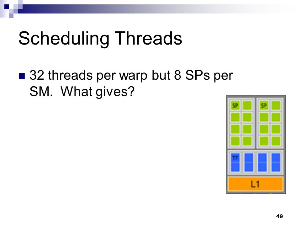 Scheduling Threads 32 threads per warp but 8 SPs per SM. What gives 49