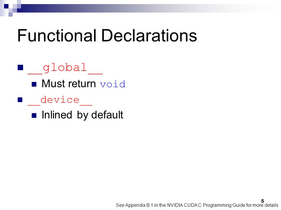 Functional Declarations __global__ Must return void __device__ Inlined by default See Appendix B.1 in the NVIDIA CUDA C Programming Guide for more details 5