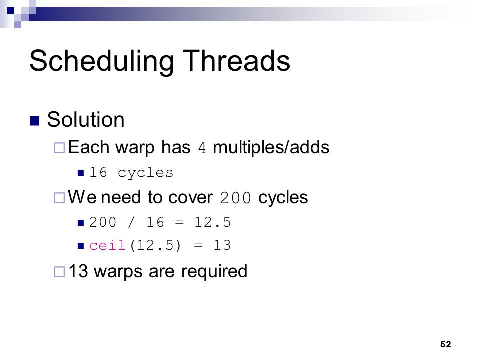 Scheduling Threads Solution  Each warp has 4 multiples/adds 16 cycles  We need to cover 200 cycles 200 / 16 = 12.5 ceil(12.5) = 13  13 warps are required 52