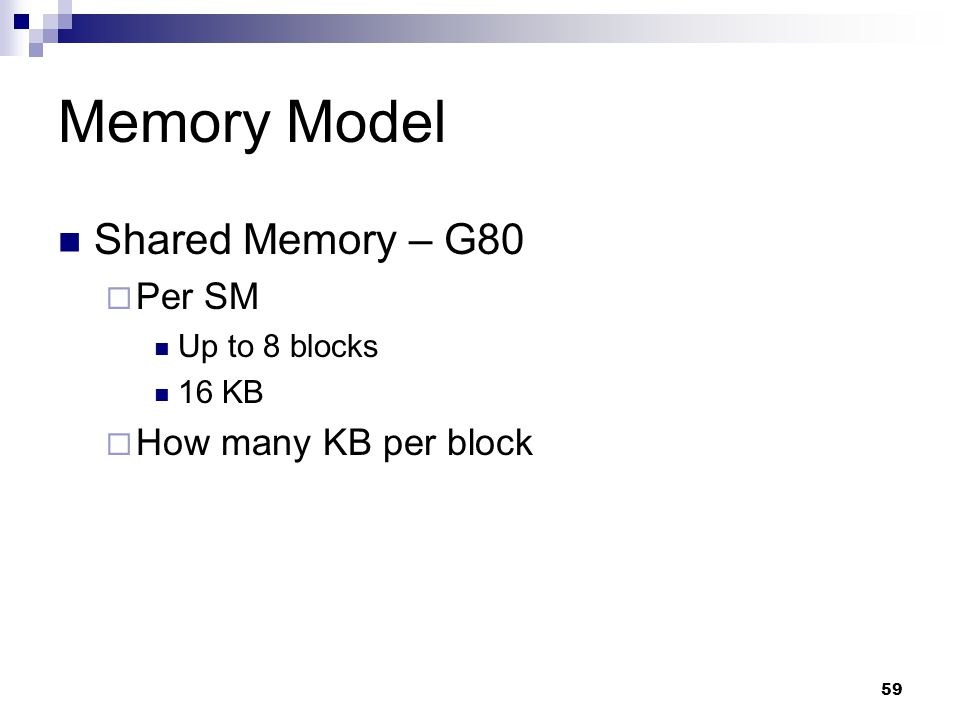 Memory Model Shared Memory – G80  Per SM Up to 8 blocks 16 KB  How many KB per block 59