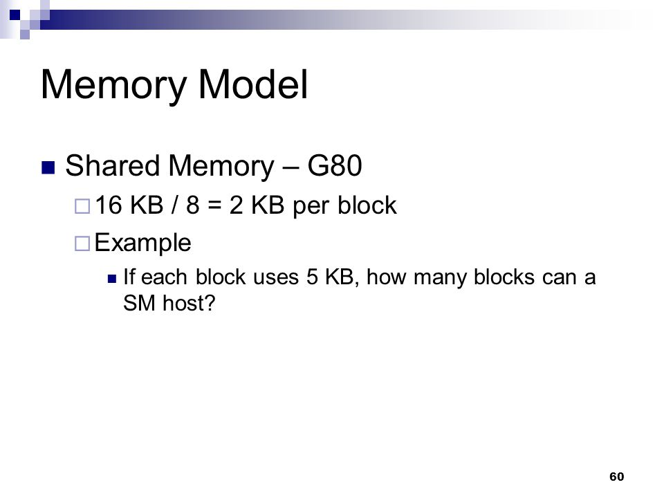Memory Model Shared Memory – G80  16 KB / 8 = 2 KB per block  Example If each block uses 5 KB, how many blocks can a SM host.
