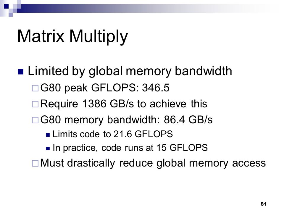 Matrix Multiply Limited by global memory bandwidth  G80 peak GFLOPS: 346.5  Require 1386 GB/s to achieve this  G80 memory bandwidth: 86.4 GB/s Limits code to 21.6 GFLOPS In practice, code runs at 15 GFLOPS  Must drastically reduce global memory access 81
