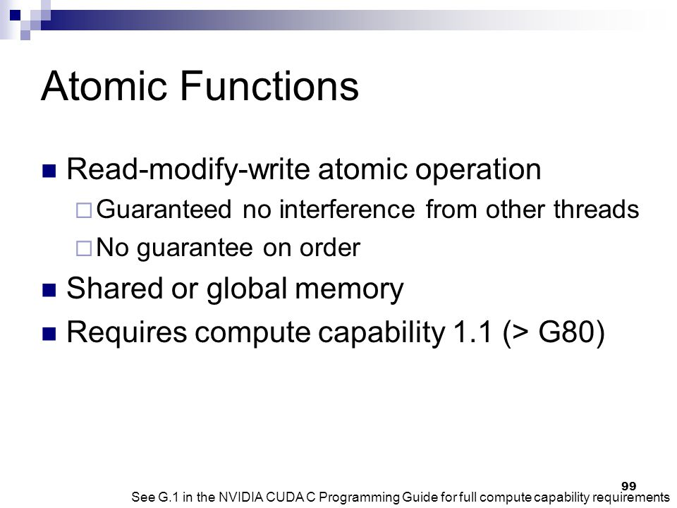 Atomic Functions Read-modify-write atomic operation  Guaranteed no interference from other threads  No guarantee on order Shared or global memory Requires compute capability 1.1 (> G80) See G.1 in the NVIDIA CUDA C Programming Guide for full compute capability requirements 99